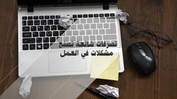 تصرفات شائعة تصنع مشكلات في العمل